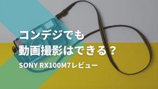 コンデジでも動画撮影は可能か?RX100M7レビュー