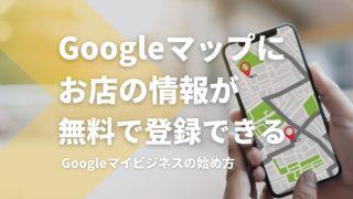 Googleマップにお店の情報を。Googleマイビジネスの始め方